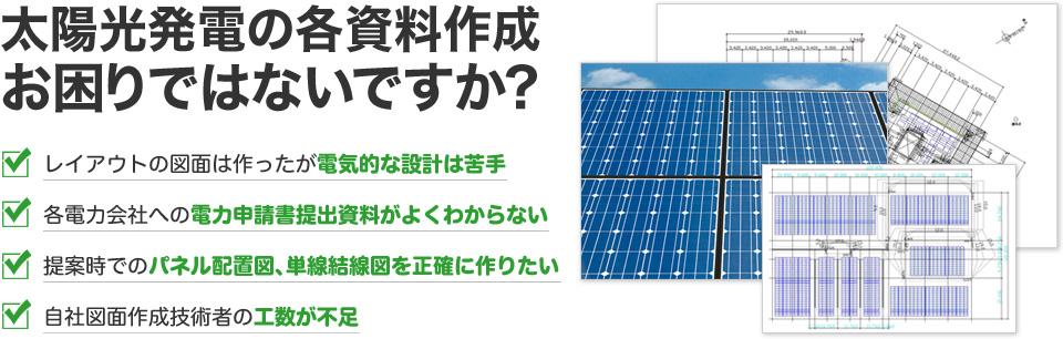 太陽光発電の各資料作成 お困りではないですか?レイアウトの図面は作ったが電気的な設計は苦手 各電力会社への電力申請書提出資料がよくわからない 提案時でのパネル配置図、単線結線図を正確に作りたい 自社図面作成技術者の工数が不足
